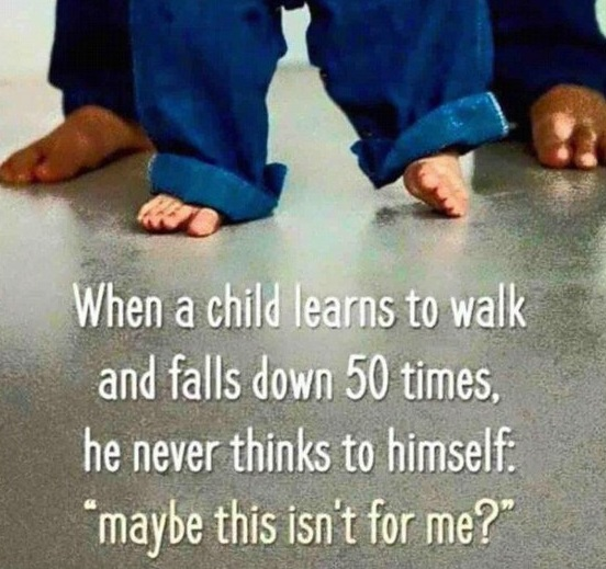 when a chid learns to walk and falls down 50 times, he never thinks to himself maybe this isn't for me
